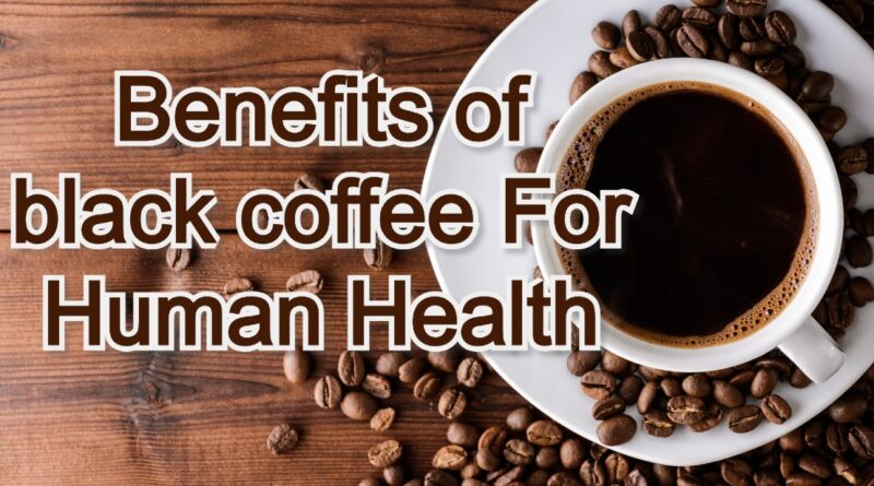 Benefits of black coffee For Human Health