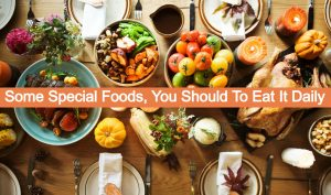 Some Special Foods, You Should To Eat It Daily