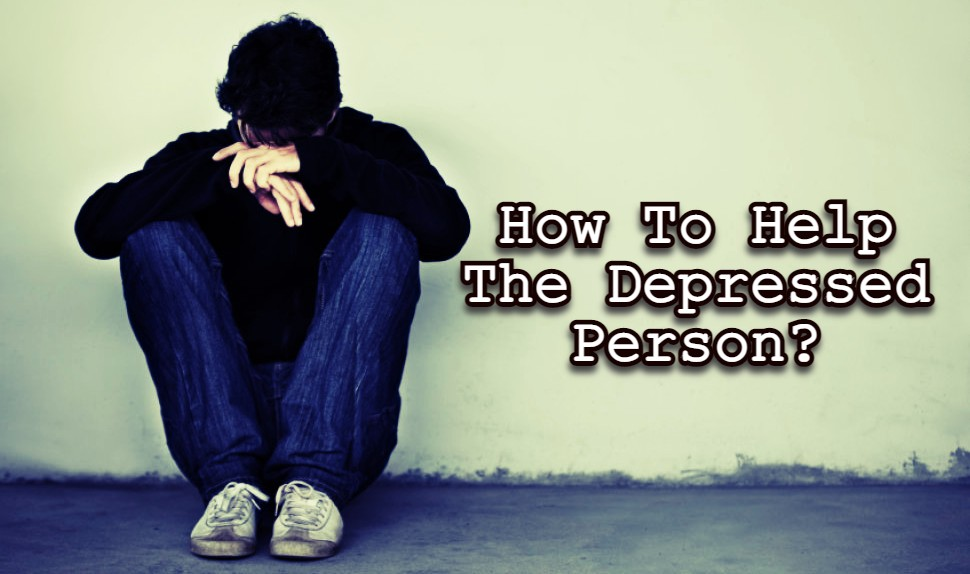 How To Help The Depressed Person?